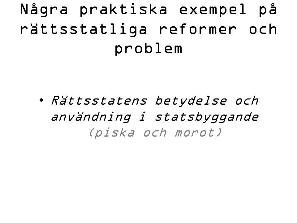 Några praktiska exempel på rättsstatliga reformer och problem Rättsstatens betydelse och användning i statsbyggande (piska och morot)
