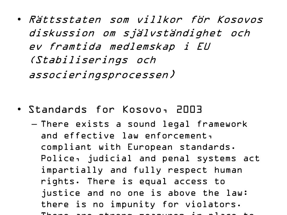 Rättsstaten som villkor för Kosovos diskussion om självständighet och ev framtida medlemskap i EU (Stabiliserings och associeringsprocessen ) Standards for Kosovo, 2003 –There exists a sound legal framework and effective law enforcement, compliant with European standards.