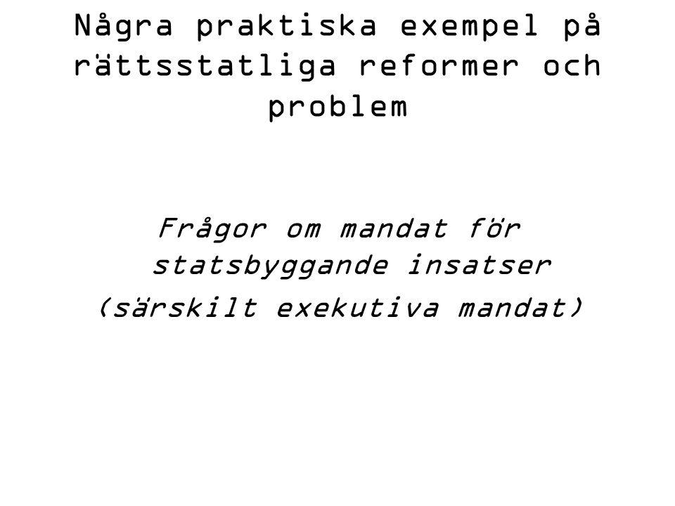 Några praktiska exempel på rättsstatliga reformer och problem Frågor om mandat för statsbyggande insatser (särskilt exekutiva mandat)