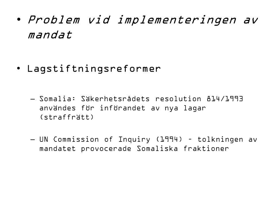 Problem vid implementeringen av mandat Lagstiftningsreformer –Somalia: Säkerhetsrådets resolution 814/1993 användes för införandet av nya lagar (straffrätt) –UN Commission of Inquiry (1994) – tolkningen av mandatet provocerade Somaliska fraktioner