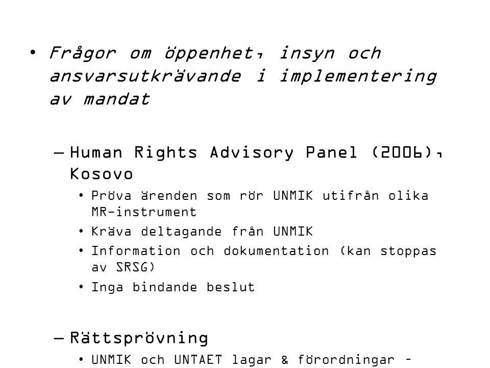 Frågor om öppenhet, insyn och ansvarsutkrävande i implementering av mandat –Human Rights Advisory Panel (2006), Kosovo Pröva ärenden som rör UNMIK utifrån olika MR-instrument Kräva deltagande från UNMIK Information och dokumentation (kan stoppas av SRSG) Inga bindande beslut –Rättsprövning UNMIK och UNTAET lagar & förordningar – Office of Legal Affairs Kosovo Trust Agency (privatisering)