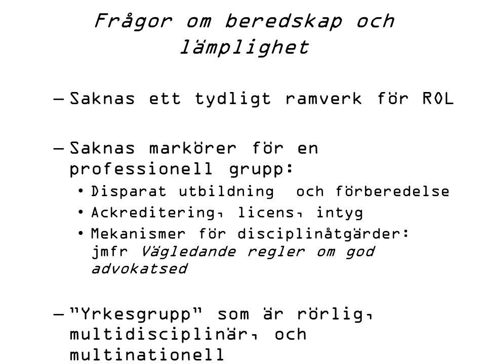 Frågor om beredskap och lämplighet –Saknas ett tydligt ramverk för ROL –Saknas markörer för en professionell grupp: Disparat utbildning och förberedelse Ackreditering, licens, intyg Mekanismer för disciplinåtgärder: jmfr Vägledande regler om god advokatsed – Yrkesgrupp som är rörlig, multidisciplinär, och multinationell