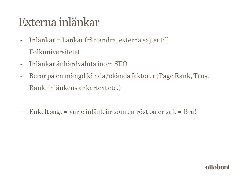 Externa inlänkar -Inlänkar = Länkar från andra, externa sajter till Folkuniversitetet -Inlänkar är hårdvaluta inom SEO -Beror på en mängd kända/okända faktorer (Page Rank, Trust Rank, inlänkens ankartext etc.) -Enkelt sagt = varje inlänk är som en röst på er sajt = Bra!