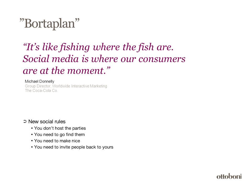 """Bortaplan"" ""It's like fishing where the fish are. Social media is where our consumers are at the moment."" Michael Donnelly Group Director, Worldwide"