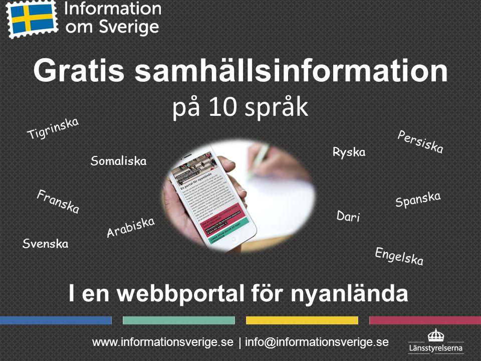 www.informationsverige.se | info@informationsverige.se Gratis samhällsinformation I en webbportal för nyanlända på 10 språk Svenska Arabiska Ryska Tigrinska Dari Persiska Spanska Franska Engelska Somaliska