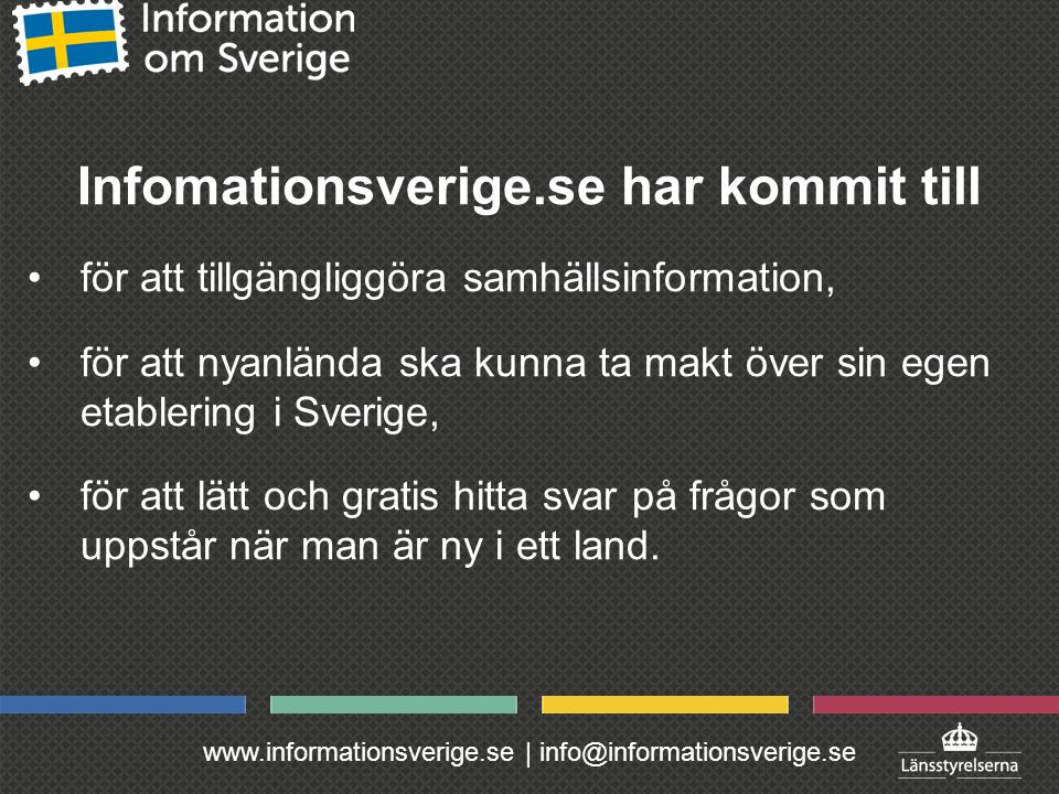 www.informationsverige.se | info@informationsverige.se Infomationsverige.se har kommit till för att tillgängliggöra samhällsinformation, för att nyanlända ska kunna ta makt över sin egen etablering i Sverige, för att lätt och gratis hitta svar på frågor som uppstår när man är ny i ett land.