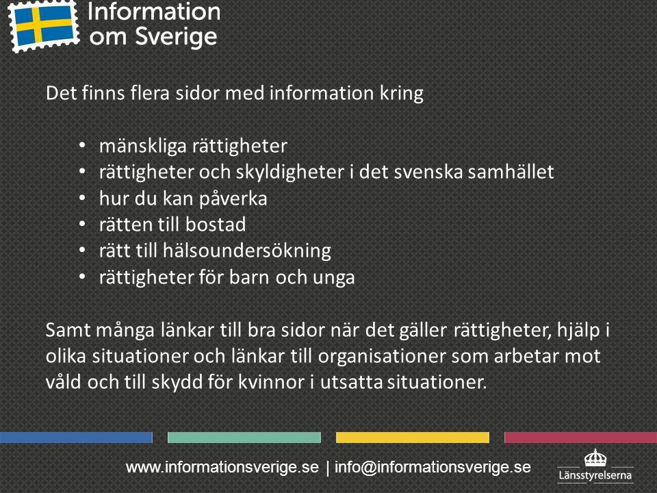 www.informationsverige.se | info@informationsverige.se Det finns flera sidor med information kring mänskliga rättigheter rättigheter och skyldigheter i det svenska samhället hur du kan påverka rätten till bostad rätt till hälsoundersökning rättigheter för barn och unga Samt många länkar till bra sidor när det gäller rättigheter, hjälp i olika situationer och länkar till organisationer som arbetar mot våld och till skydd för kvinnor i utsatta situationer.