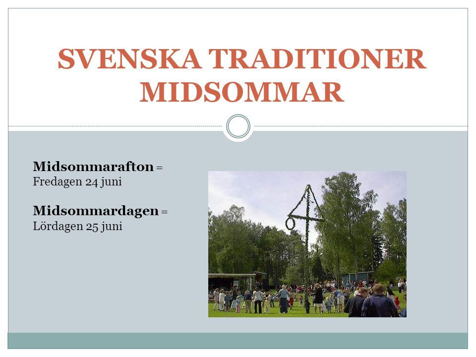 SVENSKA TRADITIONER MIDSOMMAR Midsommarafton = Fredagen 24 juni Midsommardagen = Lördagen 25 juni