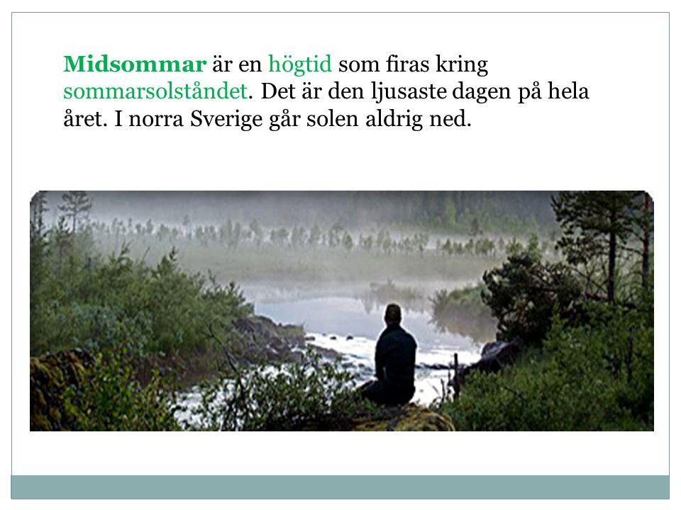 Midsommar är en högtid som firas kring sommarsolståndet. Det är den ljusaste dagen på hela året. I norra Sverige går solen aldrig ned..