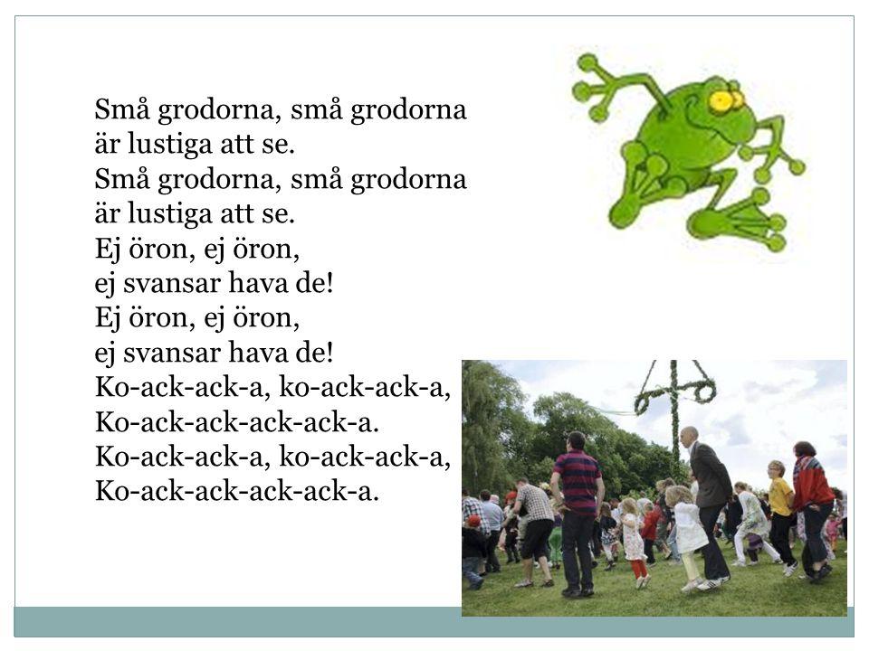 Små grodorna, små grodorna är lustiga att se. Små grodorna, små grodorna är lustiga att se. Ej öron, ej öron, ej svansar hava de! Ej öron, ej öron, ej