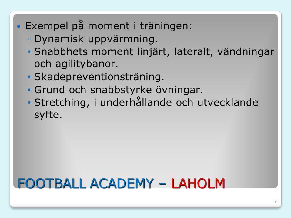 10 FOOTBALL ACADEMY – LAHOLM Exempel på moment i träningen: ◦Dynamisk uppvärmning. Snabbhets moment linjärt, lateralt, vändningar och agilitybanor. Sk