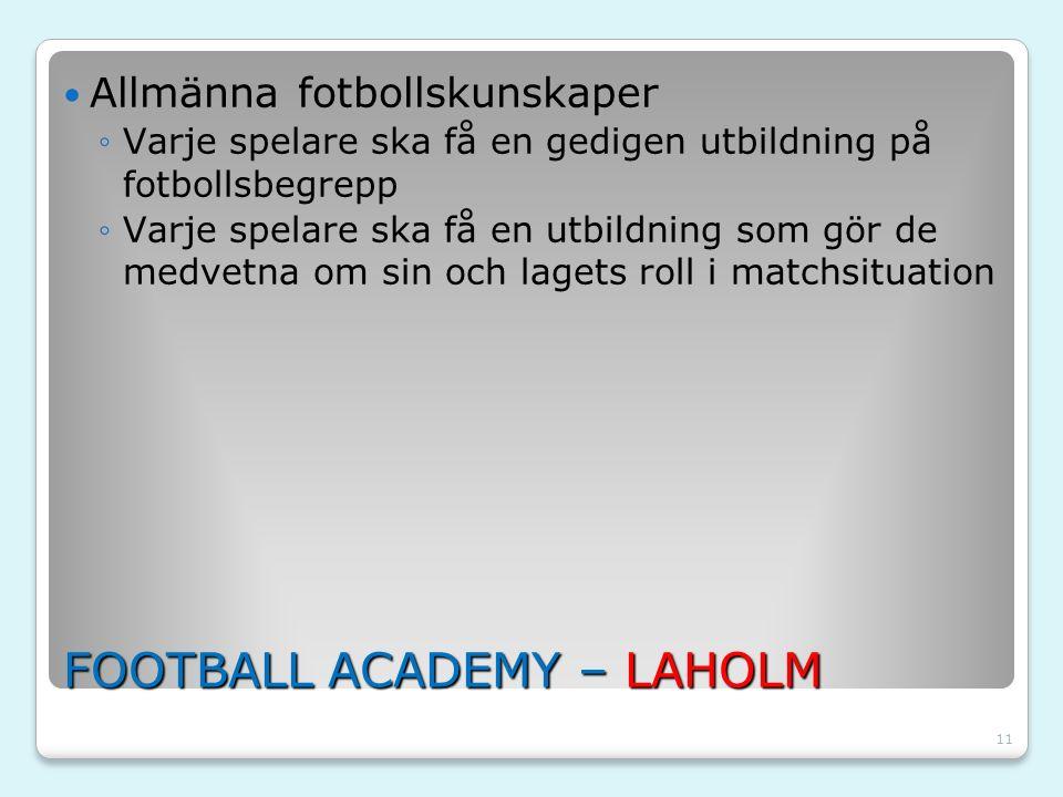 11 FOOTBALL ACADEMY – LAHOLM Allmänna fotbollskunskaper ◦Varje spelare ska få en gedigen utbildning på fotbollsbegrepp ◦Varje spelare ska få en utbild