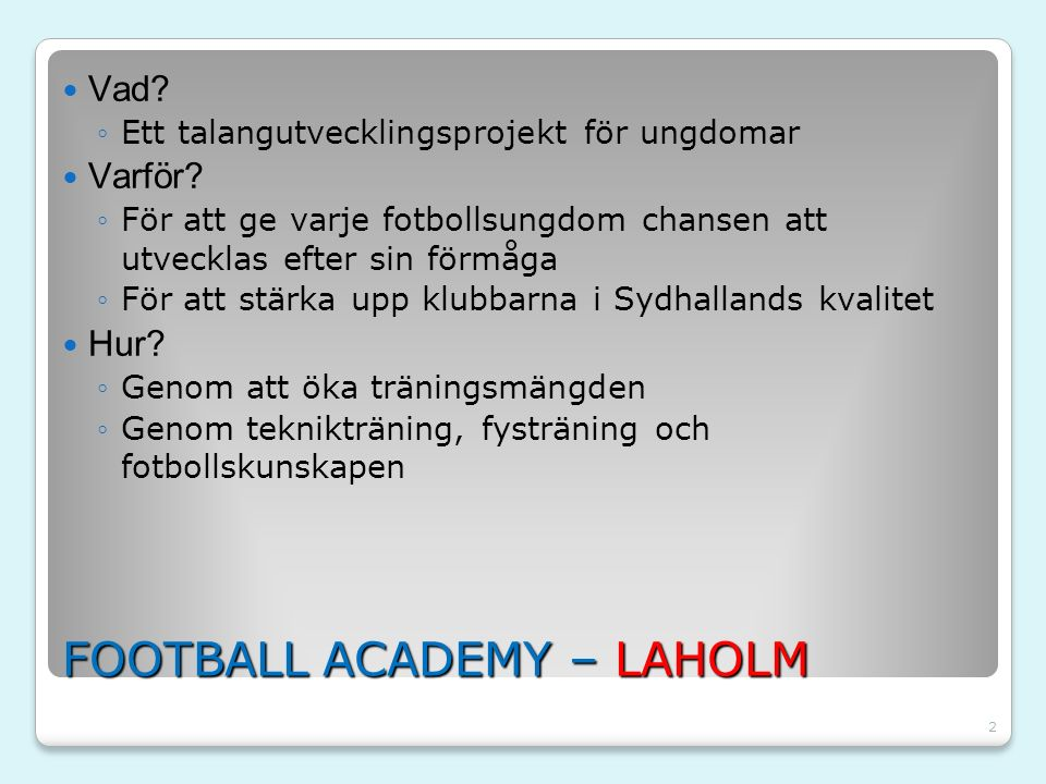 2 FOOTBALL ACADEMY – LAHOLM Vad? ◦Ett talangutvecklingsprojekt för ungdomar Varför? ◦För att ge varje fotbollsungdom chansen att utvecklas efter sin f