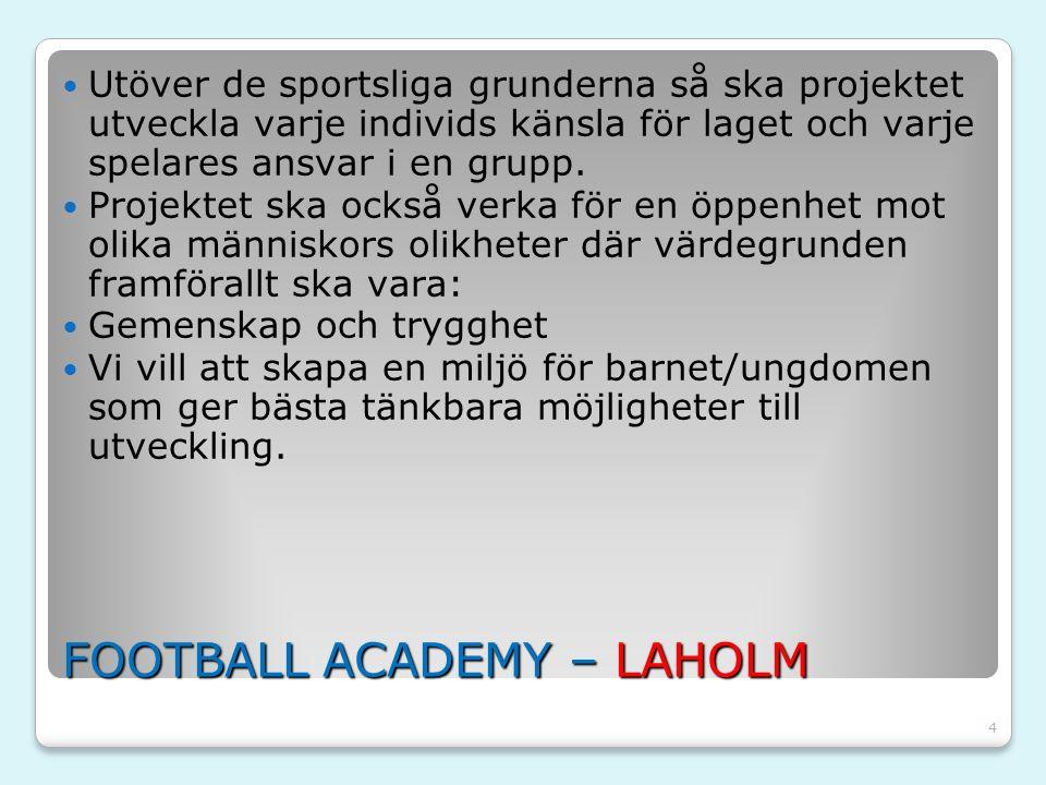 4 FOOTBALL ACADEMY – LAHOLM Utöver de sportsliga grunderna så ska projektet utveckla varje individs känsla för laget och varje spelares ansvar i en gr