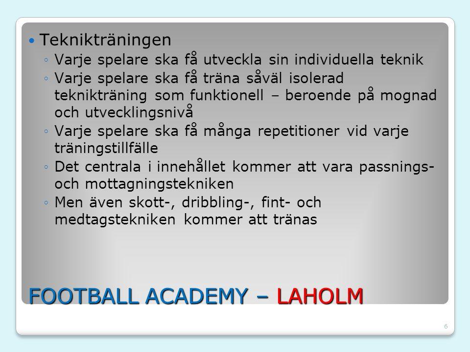 6 FOOTBALL ACADEMY – LAHOLM Teknikträningen ◦Varje spelare ska få utveckla sin individuella teknik ◦Varje spelare ska få träna såväl isolerad tekniktr