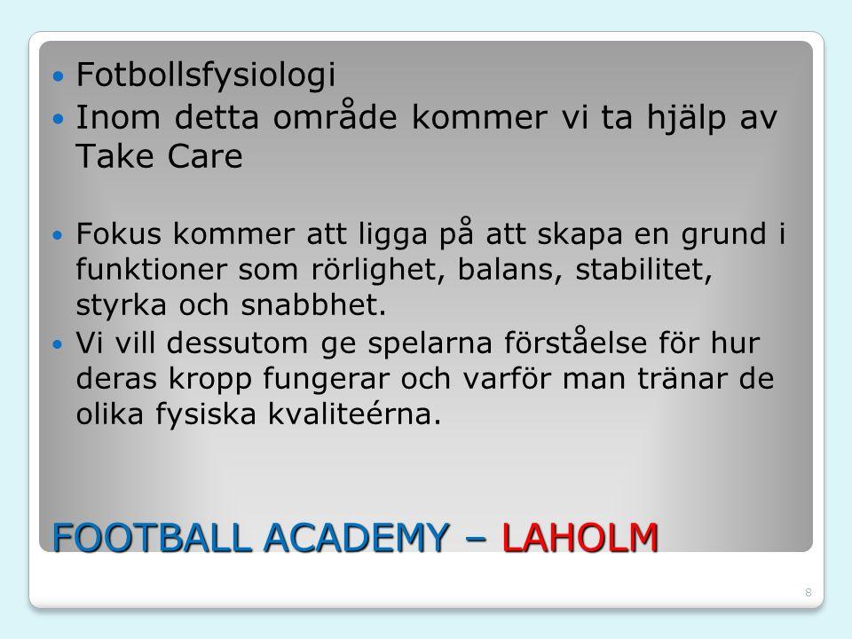 8 FOOTBALL ACADEMY – LAHOLM Fotbollsfysiologi Inom detta område kommer vi ta hjälp av Take Care Fokus kommer att ligga på att skapa en grund i funktio