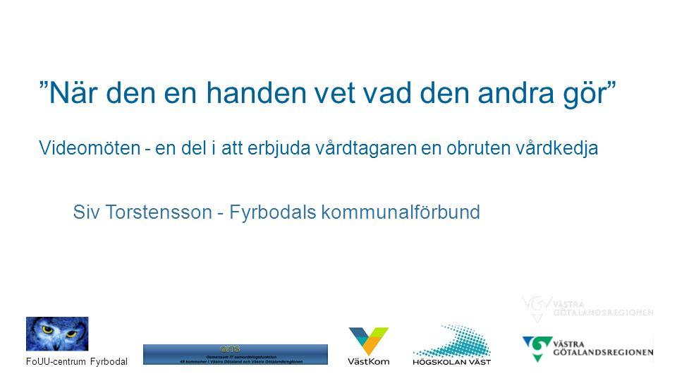 Konferens Samordnad vård- och omsorgsplanering på distans via video i Västra Götaland - hur går det , 2016-05-26 FoUU-centrum Fyrbodal När den en handen vet vad den andra gör Videomöten - en del i att erbjuda vårdtagaren en obruten vårdkedja Siv Torstensson - Fyrbodals kommunalförbund