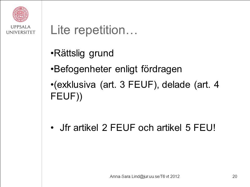 Anna-Sara.Lind@jur.uu.se/T6 vt 201220 Lite repetition… Rättslig grund Befogenheter enligt fördragen (exklusiva (art.