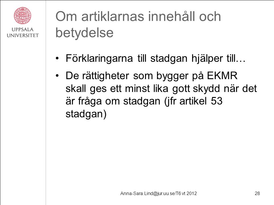 Anna-Sara.Lind@jur.uu.se/T6 vt 201228 Om artiklarnas innehåll och betydelse Förklaringarna till stadgan hjälper till… De rättigheter som bygger på EKMR skall ges ett minst lika gott skydd när det är fråga om stadgan (jfr artikel 53 stadgan)