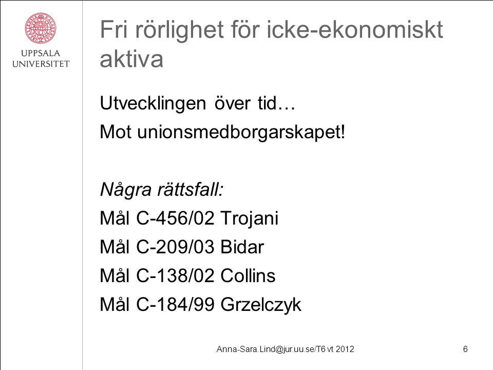 Anna-Sara.Lind@jur.uu.se/T6 vt 20126 Fri rörlighet för icke-ekonomiskt aktiva Utvecklingen över tid… Mot unionsmedborgarskapet.