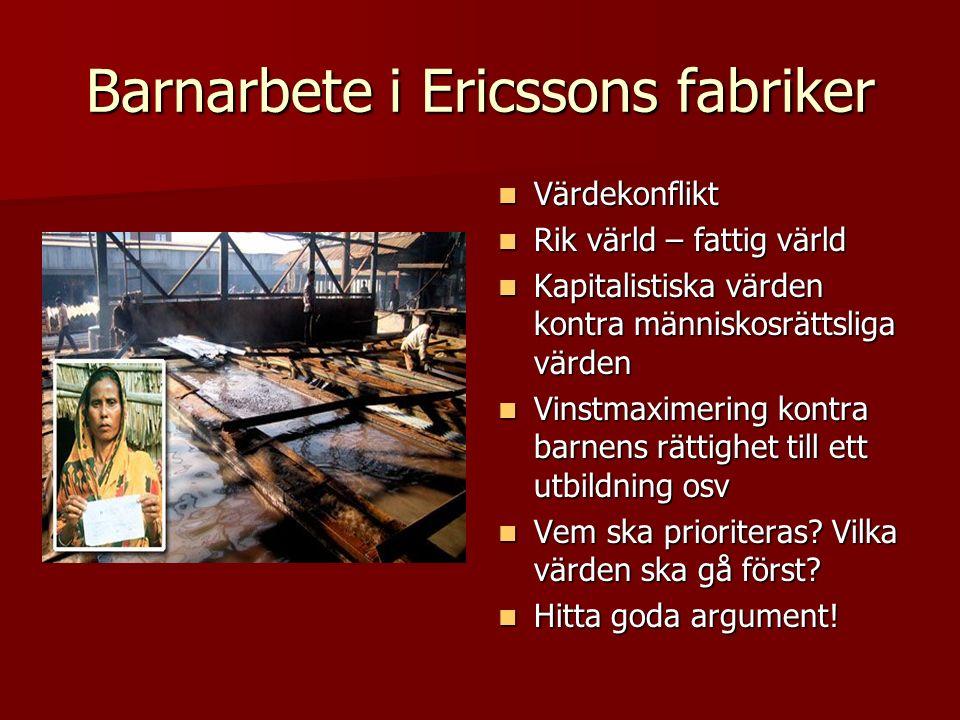 Barnarbete i Ericssons fabriker Värdekonflikt Värdekonflikt Rik värld – fattig värld Rik värld – fattig värld Kapitalistiska värden kontra människosrättsliga värden Kapitalistiska värden kontra människosrättsliga värden Vinstmaximering kontra barnens rättighet till ett utbildning osv Vinstmaximering kontra barnens rättighet till ett utbildning osv Vem ska prioriteras.