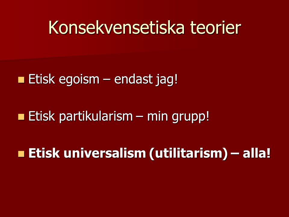 Konsekvensetiska teorier Etisk egoism – endast jag.