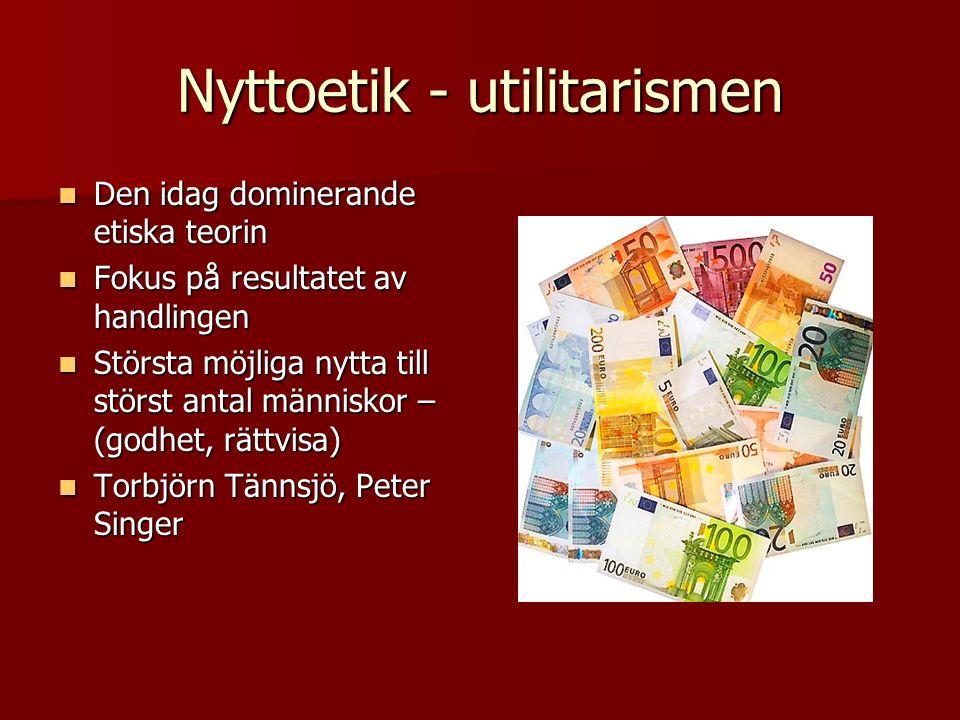 Nyttoetik - utilitarismen Den idag dominerande etiska teorin Den idag dominerande etiska teorin Fokus på resultatet av handlingen Fokus på resultatet av handlingen Största möjliga nytta till störst antal människor – (godhet, rättvisa) Största möjliga nytta till störst antal människor – (godhet, rättvisa) Torbjörn Tännsjö, Peter Singer Torbjörn Tännsjö, Peter Singer