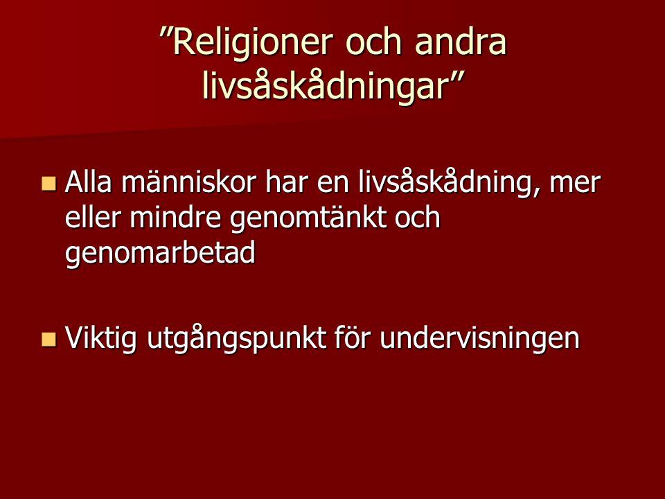 Religioner och andra livsåskådningar Alla människor har en livsåskådning, mer eller mindre genomtänkt och genomarbetad Alla människor har en livsåskådning, mer eller mindre genomtänkt och genomarbetad Viktig utgångspunkt för undervisningen Viktig utgångspunkt för undervisningen