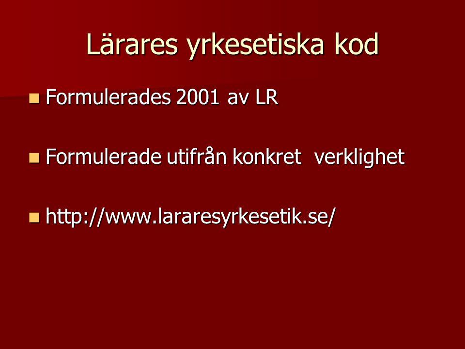 Lärares yrkesetiska kod Formulerades 2001 av LR Formulerades 2001 av LR Formulerade utifrån konkret verklighet Formulerade utifrån konkret verklighet http://www.lararesyrkesetik.se/ http://www.lararesyrkesetik.se/