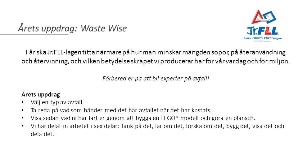Årets uppdrag: Waste Wise I år ska Jr.FLL-lagen titta närmare på hur man minskar mängden sopor, på återanvändning och återvinning, och vilken betydels