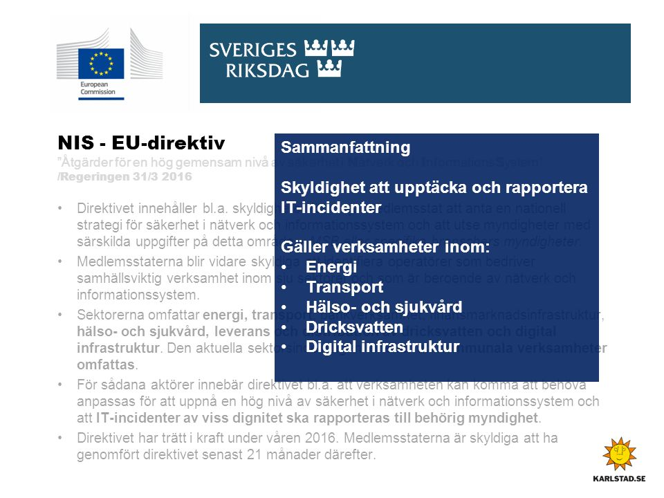 NIS - EU-direktiv Åtgärder för en hög gemensam nivå av säkerhet i N ätverk och I nformations S ystem /Regeringen 31/3 2016 Direktivet innehåller bl.a.
