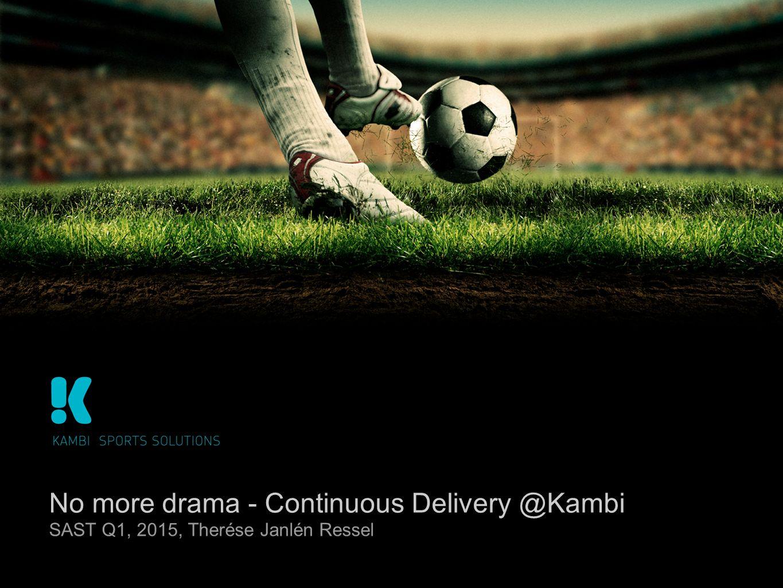 No more drama - Continuous Delivery @Kambi SAST Q1, 2015, Therése Janlén Ressel
