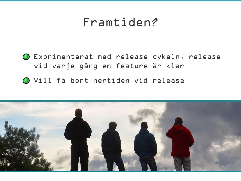 –Exprimenterat med release cykeln, release vid varje gång en feature är klar –Vill få bort nertiden vid release Framtiden?