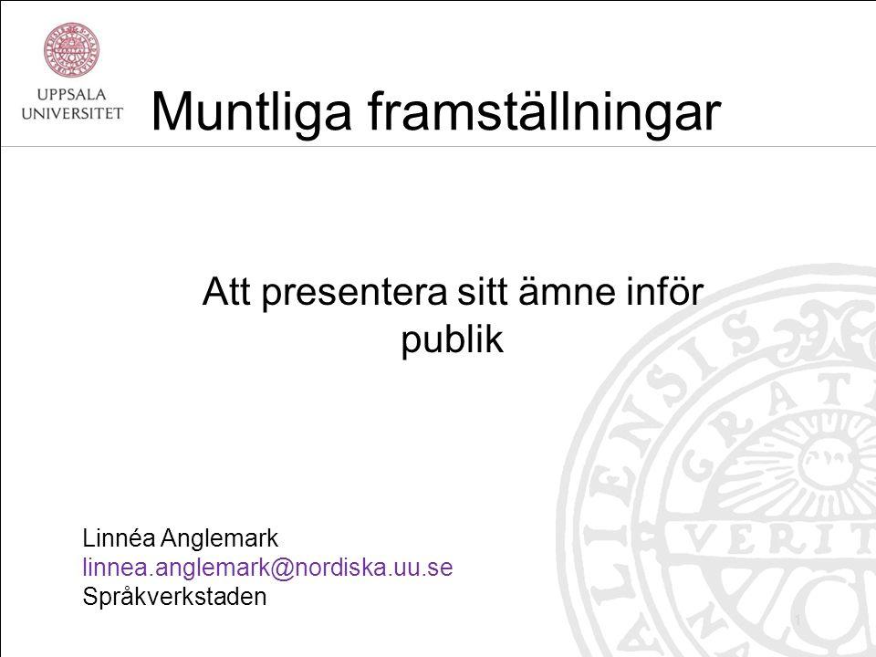 Linnéa Anglemark linnea.anglemark@nordiska.uu.se Språkverkstaden Muntliga framställningar Att presentera sitt ämne inför publik 1