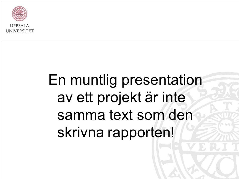 En muntlig presentation av ett projekt är inte samma text som den skrivna rapporten! 5