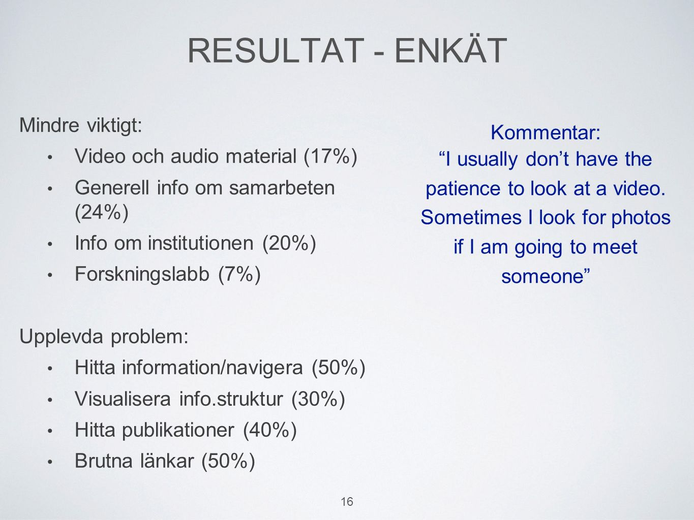 RESULTAT - ENKÄT Mindre viktigt: Video och audio material (17%) Generell info om samarbeten (24%) Info om institutionen (20%) Forskningslabb (7%) Upplevda problem: Hitta information/navigera (50%) Visualisera info.struktur (30%) Hitta publikationer (40%) Brutna länkar (50%) Kommentar: I usually don't have the patience to look at a video.