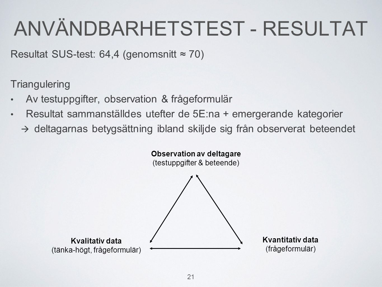 ANVÄNDBARHETSTEST - RESULTAT Resultat SUS-test: 64,4 (genomsnitt ≈ 70) Triangulering Av testuppgifter, observation & frågeformulär Resultat sammanställdes utefter de 5E:na + emergerande kategorier  deltagarnas betygsättning ibland skiljde sig från observerat beteendet Kvalitativ data (tänka-högt, frågeformulär) Kvantitativ data (frågeformulär) 21 Observation av deltagare (testuppgifter & beteende)