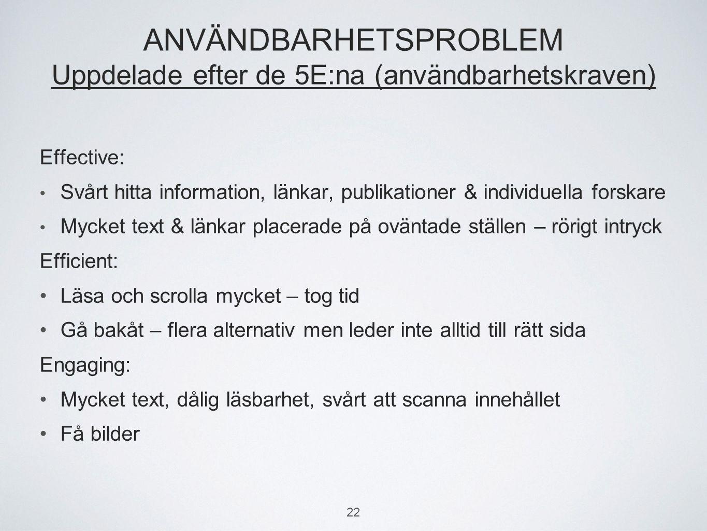 ANVÄNDBARHETSPROBLEM Uppdelade efter de 5E:na (användbarhetskraven) Effective: Svårt hitta information, länkar, publikationer & individuella forskare Mycket text & länkar placerade på oväntade ställen – rörigt intryck Efficient: Läsa och scrolla mycket – tog tid Gå bakåt – flera alternativ men leder inte alltid till rätt sida Engaging: Mycket text, dålig läsbarhet, svårt att scanna innehållet Få bilder 22