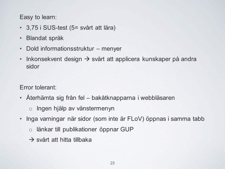Easy to learn: 3,75 i SUS-test (5= svårt att lära) Blandat språk Dold informationsstruktur – menyer Inkonsekvent design  svårt att applicera kunskaper på andra sidor Error tolerant: Återhämta sig från fel – bakåtknapparna i webbläsaren o Ingen hjälp av vänstermenyn Inga varningar när sidor (som inte är FLoV) öppnas i samma tabb o länkar till publikationer öppnar GUP  svårt att hitta tillbaka 23