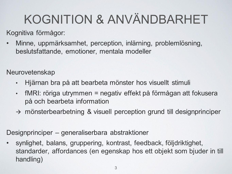 KOGNITION & ANVÄNDBARHET Kognitiva förmågor: Minne, uppmärksamhet, perception, inlärning, problemlösning, beslutsfattande, emotioner, mentala modeller Neurovetenskap Hjärnan bra på att bearbeta mönster hos visuellt stimuli fMRI: röriga utrymmen = negativ effekt på förmågan att fokusera på och bearbeta information  mönsterbearbetning & visuell perception grund till designprinciper Designprinciper – generaliserbara abstraktioner synlighet, balans, gruppering, kontrast, feedback, följdriktighet, standarder, affordances (en egenskap hos ett objekt som bjuder in till handling) 3