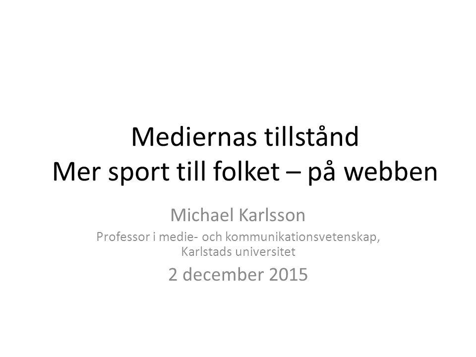 Mediernas tillstånd Mer sport till folket – på webben Michael Karlsson Professor i medie- och kommunikationsvetenskap, Karlstads universitet 2 decembe