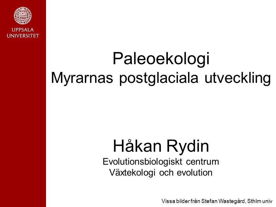 Paleoekologi Myrarnas postglaciala utveckling Håkan Rydin Evolutionsbiologiskt centrum Växtekologi och evolution Vissa bilder från Stefan Wastegård, S