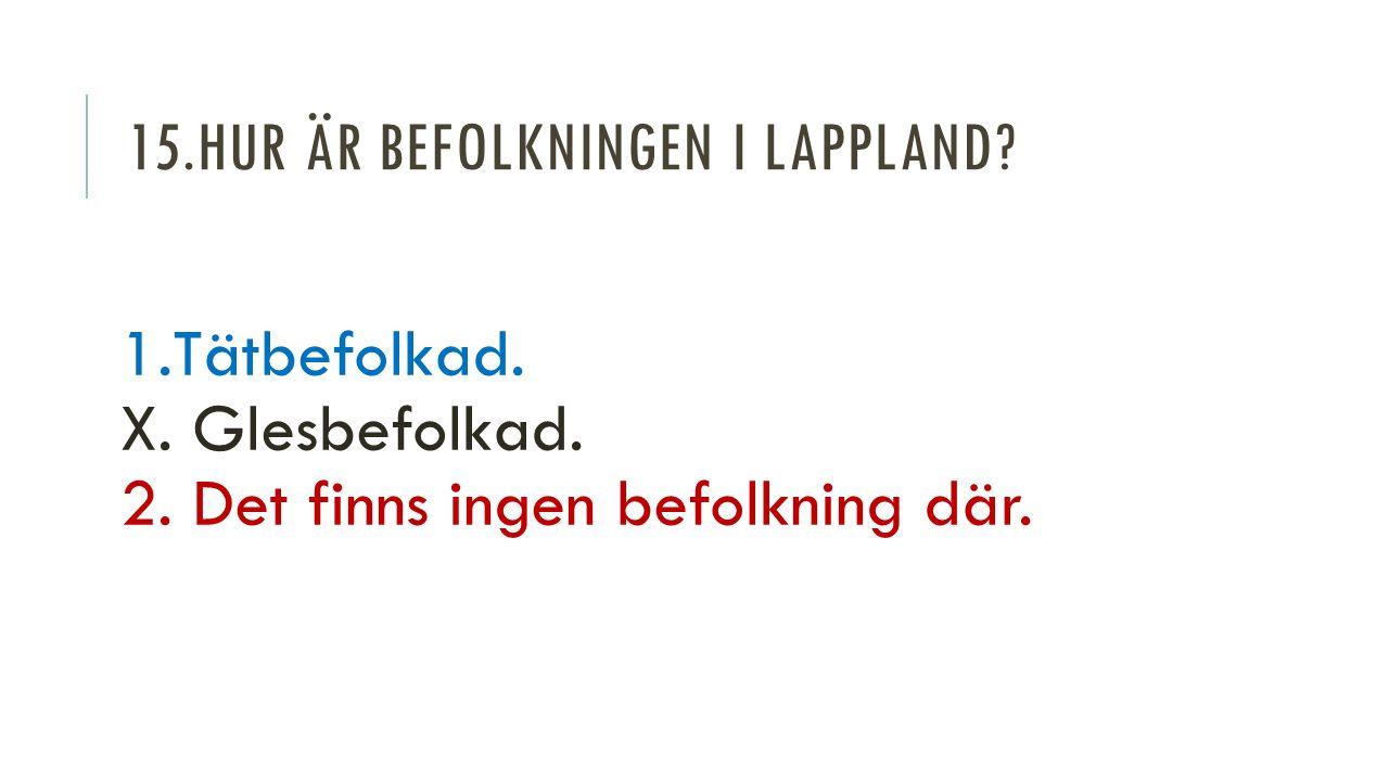 15.HUR ÄR BEFOLKNINGEN I LAPPLAND. 1.Tätbefolkad.