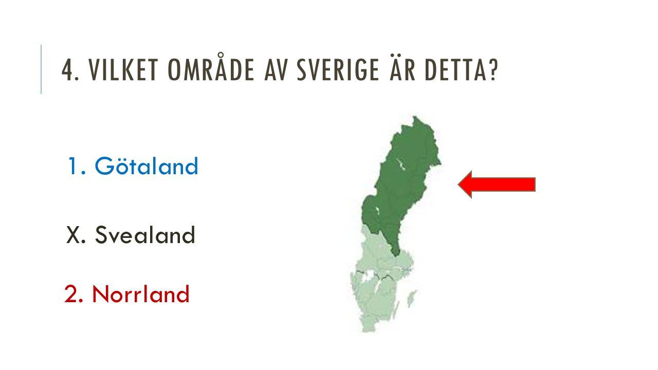 4. VILKET OMRÅDE AV SVERIGE ÄR DETTA 1. Götaland X. Svealand 2. Norrland