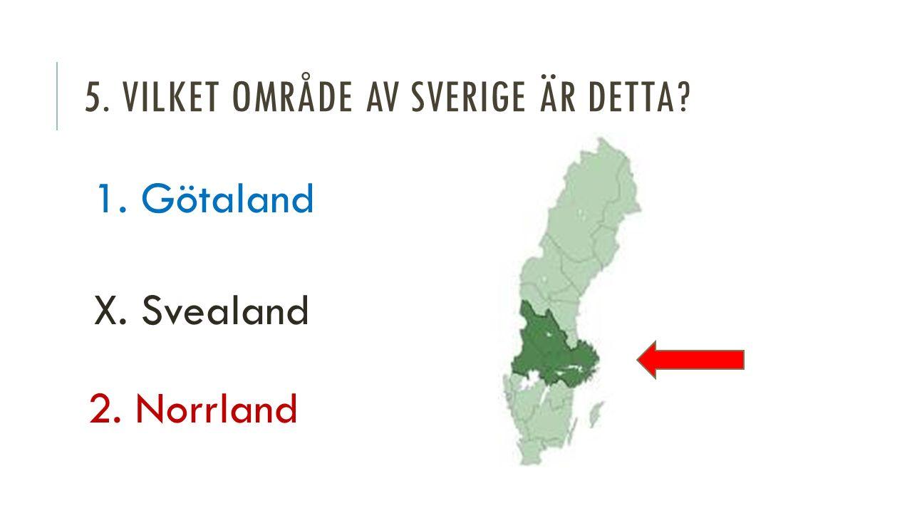 5. VILKET OMRÅDE AV SVERIGE ÄR DETTA 1. Götaland X. Svealand 2. Norrland