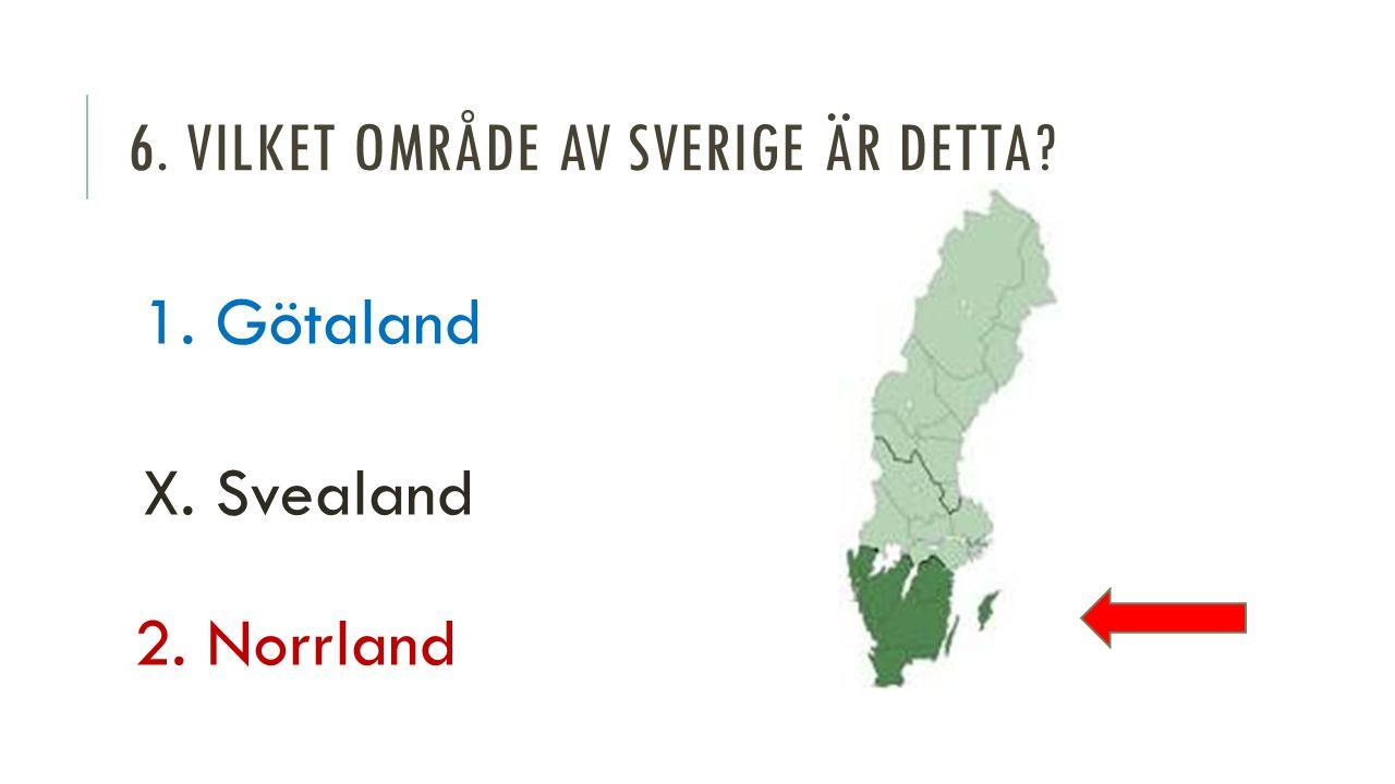 6. VILKET OMRÅDE AV SVERIGE ÄR DETTA 1. Götaland X. Svealand 2. Norrland
