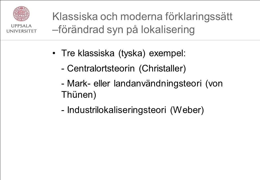 Klassiska och moderna förklaringssätt –förändrad syn på lokalisering Tre klassiska (tyska) exempel: - Centralortsteorin (Christaller) - Mark- eller landanvändningsteori (von Thünen) - Industrilokaliseringsteori (Weber)
