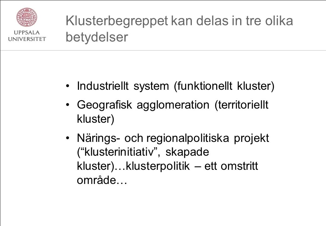 Klusterbegreppet kan delas in tre olika betydelser Industriellt system (funktionellt kluster) Geografisk agglomeration (territoriellt kluster) Närings- och regionalpolitiska projekt ( klusterinitiativ , skapade kluster)…klusterpolitik – ett omstritt område…