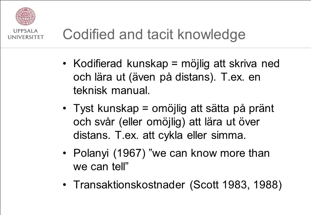 Codified and tacit knowledge Kodifierad kunskap = möjlig att skriva ned och lära ut (även på distans). T.ex. en teknisk manual. Tyst kunskap = omöjlig