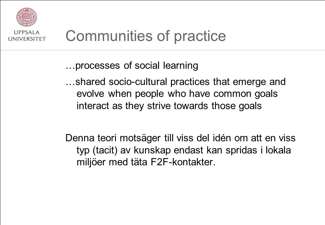 Communities of practice …processes of social learning …shared socio-cultural practices that emerge and evolve when people who have common goals interact as they strive towards those goals Denna teori motsäger till viss del idén om att en viss typ (tacit) av kunskap endast kan spridas i lokala miljöer med täta F2F-kontakter.